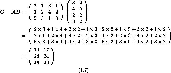 \[\begin{split}\mbox{\boldmath $C$} = \mbox{\boldmath $AB$} &= \left(\begin{array}{cccc}2 & 1 & 3 & 1 \\1 & 2 & 4 & 2\\5 & 3 & 1 & 3\end{array}\right) \left(\begin{array}{cccc}3 & 2 \\4 & 5\\2 & 2\\3 & 2\end{array}\right)\\& = \left(\begin{array}{ccc}2 \times 3 + 1 \times 4 + 3 \times 2 + 1 \times 3 & 2 \times 2 + 1 \times 5 + 3 \times 2 + 1 \times 2 \\ 2 \times 1 + 2\times 4 + 4 \times 2 + 2 \times 3 &1 \times 2 + 2 \times 5 + 4 \times 2 + 2 \times 2 \\5 \times 3 + 3 \times 4 + 1 \times 2 + 3 \times 3 &5 \times 2 + 3 \times 5 + 1 \times 2 + 3 \times 2\end{array}\right) \\&= \left(\begin{array}{ccc}19 & 17 \\24 & 24\\38 & 33\end{array}\right)\end{split}\\\eqno(1.7)\]