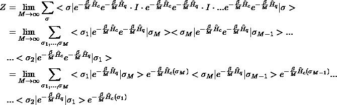 \[\begin{split} Z&= \lim_{M \to \infty}\sum_{\sigma}<\sigma|e^{-\frac{\beta}{M}\hat H_c}e^{-\frac{\beta}{M}\hat H_q}\cdot I \cdot e^{-\frac{\beta}{M}\hat H_c}e^{-\frac{\beta}{M}\hat H_q}\cdot I \cdot ... e^{-\frac{\beta}{M}\hat H_c}e^{-\frac{\beta}{M}\hat H_q} |\sigma> \\&=\lim_{M \to \infty}\sum_{\sigma_1,...,\sigma_M}<\sigma_1|e^{-\frac{\beta}{M}\hat H_c}e^{-\frac{\beta}{M}\hat H_q}|\sigma_M><\sigma_M| e^{-\frac{\beta}{M}\hat H_c}e^{-\frac{\beta}{M}\hat H_q}|\sigma_{M-1}> ... \\&...<\sigma_2|e^{-\frac{\beta}{M}\hat H_c}e^{-\frac{\beta}{M}\hat H_q} |\sigma_1> \\&=\lim_{M \to \infty}\sum_{\sigma_1,...,\sigma_M}<\sigma_1|e^{-\frac{\beta}{M}\hat H_q}|\sigma_M>e^{-\frac{\beta}{M}\hat H_c(\sigma_M)}<\sigma_M| e^{-\frac{\beta}{M}\hat H_q}|\sigma_{M-1}>e^{-\frac{\beta}{M}\hat H_c(\sigma_{M-1})} ... \\&...<\sigma_2|e^{-\frac{\beta}{M}\hat H_q} |\sigma_1>e^{-\frac{\beta}{M}\hat H_c(\sigma_1)}\end{split}\]